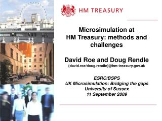 Microsimulation at  HM Treasury: methods and challenges  David Roe and Doug Rendle {david.roe
