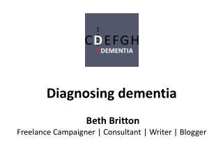 Diagnosing dementia Beth Britton Freelance Campaigner | Consultant | Writer | Blogger
