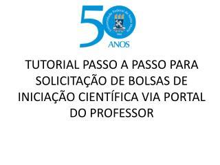 TUTORIAL PASSO A PASSO PARA SOLICITAÇÃO DE BOLSAS DE INICIAÇÃO CIENTÍFICA VIA PORTAL DO PROFESSOR