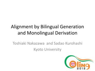 Alignment by Bilingual Generation and  Monolingual  Derivation