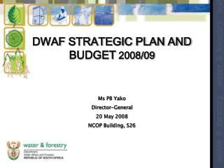 DWAF STRATEGIC PLAN AND BUDGET  2008/09 Ms PB Yako Director-General 20 May 2008 NCOP Building, S26