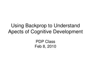 Using Backprop to Understand Apects of Cognitive Development