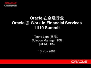 Oracle  在金融行业 Oracle @ Work in Financial Services 11i10 Summit Tenny Lam ( 林峰)