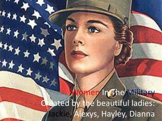 Women In The  Military Created by the beautiful ladies: Jackie,  Alexys , Hayley, Dianna