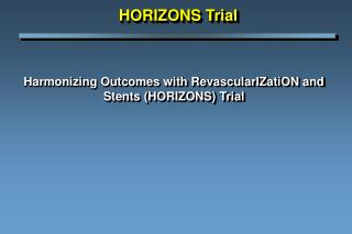 Harmonizing Outcomes with RevascularIZatiON and Stents HORIZONS Trial