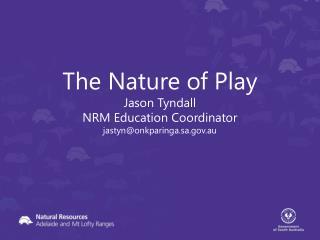The Nature  of  Play  Jason  Tyndall  NRM Education Coordinator  jastyn@onkparinga.sa.au