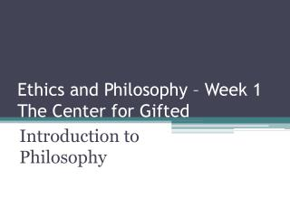 Ethics and Philosophy – Week 1 The  Center  for Gifted