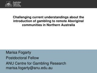 Marisa Fogarty  Postdoctoral Fellow ANU Centre for Gambling Research marisa.fogarty@anu.au