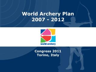 World Archery Plan 2007 - 2012  Congress 2011 Torino, Italy