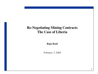 Re-Negotiating Mining Contracts The Case of Liberia Raja Kaul February 7, 2008