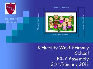 Kirkcaldy West Primary School P4-7 Assembly 21 st  January 2011