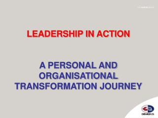 LEADERSHIP IN ACTION A PERSONAL AND ORGANISATIONAL TRANSFORMATION JOURNEY