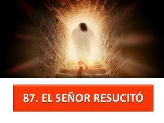 87 . EL SEÑOR RESUCITÓ