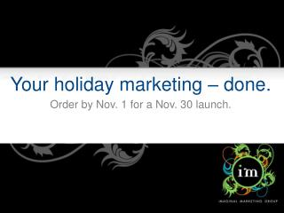 Your holiday marketing � done. Order by Nov. 1 for a Nov. 30 launch.