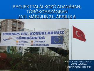 PROJEKTTALÁLKOZÓ ADANÁBAN, TÖRÖKORSZÁGBAN 2011 MÁRCIUS 31- ÁPRILIS 6