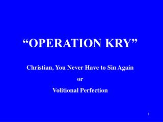 OPERATION KRY   Christian, You Never Have to Sin Again or Volitional Perfection