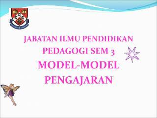 JABATAN ILMU PENDIDIKAN PEDAGOGI SEM 3 MODEL-MODEL PENGAJARAN