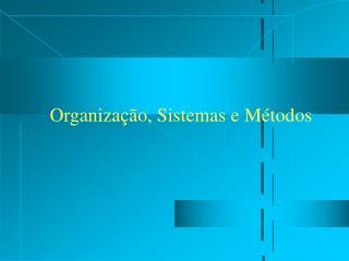 Organiza��o, Sistemas e M�todos