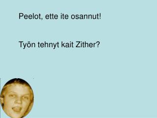 Peelot, ette ite osannut! Työn tehnyt kait Zither?