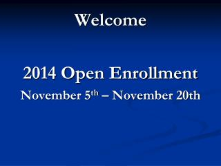 Welcome 2014 Open Enrollment November 5 th  � November 20th