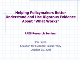 Helping Policymakers Better Understand and Use Rigorous Evidence About  What Works   PAES Research Seminar  Jon Baron Co