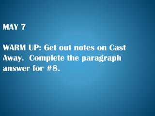 MAY 7 WARM UP:  Get out notes on Cast Away.  Complete the paragraph answer for #8.