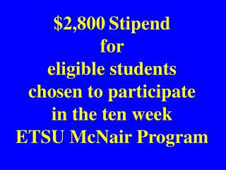 $2,800 Stipend for  eligible students chosen to participate in the ten week ETSU McNair Program
