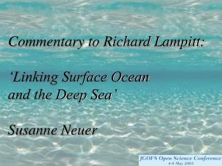 Commentary to Richard Lampitt: 'Linking Surface Ocean  and the Deep Sea' Susanne Neuer