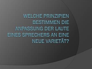 Welche Prinzipien bestimmen die Anpassung der Laute eines Sprechers an eine neue Varietät?