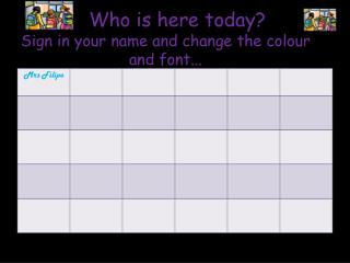Who is here today? Sign in your name and change the colour and font...