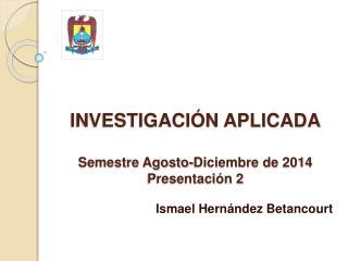 INVESTIGACIÓN APLICADA Semestre Agosto-Diciembre de 2014 Presentación 2