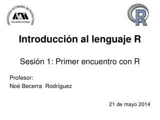 Introducción al lenguaje R Sesión 1: Primer encuentro con R