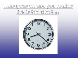 Time goes on and you realize life is too short ...