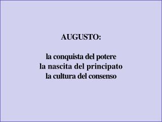 AUGUSTO: la conquista del potere la nascita del principato  la cultura del consenso