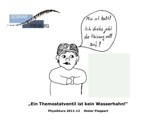 """""""Ein Themostatventil ist kein Wasserhahn!"""" Physikkurs 2011-12    Dieter Plappert"""