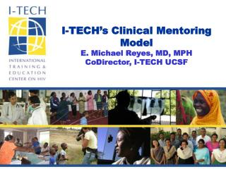 I-TECH's Clinical Mentoring Model E. Michael Reyes, MD, MPH CoDirector, I-TECH UCSF