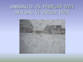ONSDAG D. 25. FEBRUAR 2005 DEN DAG VI SNEEDE INDE