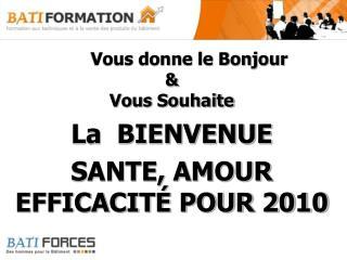 Vous donne le Bonjour  & Vous Souhaite  La  BIENVENUE SANTE, AMOUR EFFICACITÉ POUR 2010