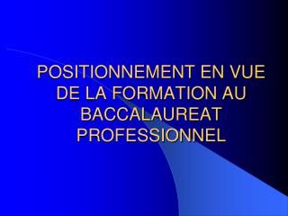 POSITIONNEMENT EN VUE DE LA FORMATION AU BACCALAUREAT PROFESSIONNEL