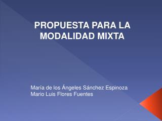 PROPUESTA PARA LA MODALIDAD MIXTA María de los Ángeles Sánchez Espinoza Mario Luis Flores Fuentes