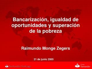Bancarización, igualdad de oportunidades y superación   de la pobreza Raimundo Monge Zegers