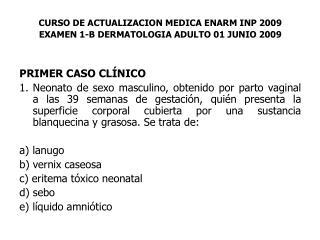 CURSO DE ACTUALIZACION MEDICA ENARM INP 2009 EXAMEN 1-B DERMATOLOGIA ADULTO 01 JUNIO 2009