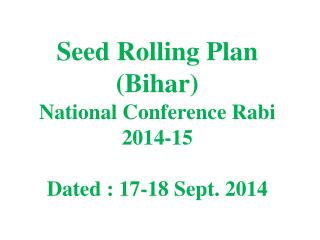 Seed Rolling  Plan (Bihar) National Conference Rabi 2014-15 Dated : 17-18 Sept. 2014