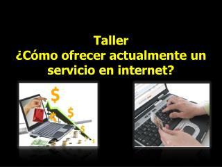 Taller  ¿Cómo ofrecer actualmente un servicio en internet?
