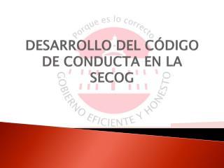 DESARROLLO DEL C�DIGO DE CONDUCTA EN LA SECOG