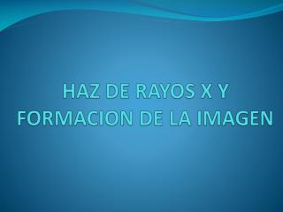 HAZ DE RAYOS X Y FORMACION DE LA IMAGEN