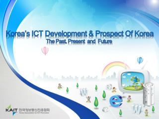 Korea's ICT Development & Prospect Of Korea The Past, Present  and  Future