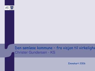 Den sømløse kommune – fra visjon til virkelighet  Christer Gundersen - KS