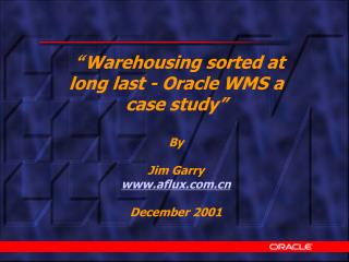 """ Warehousing sorted at long last - Oracle WMS a case study"" By Jim Garry aflux"