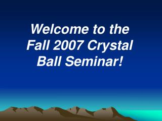 Welcome to the Fall 2007 Crystal Ball Seminar!